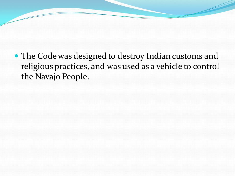 The Code was designed to destroy Indian customs and religious practices, and was used as a vehicle to control the Navajo People.