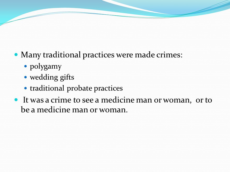 Many traditional practices were made crimes: polygamy wedding gifts traditional probate practices It was a crime to see a medicine man or woman, or to be a medicine man or woman.