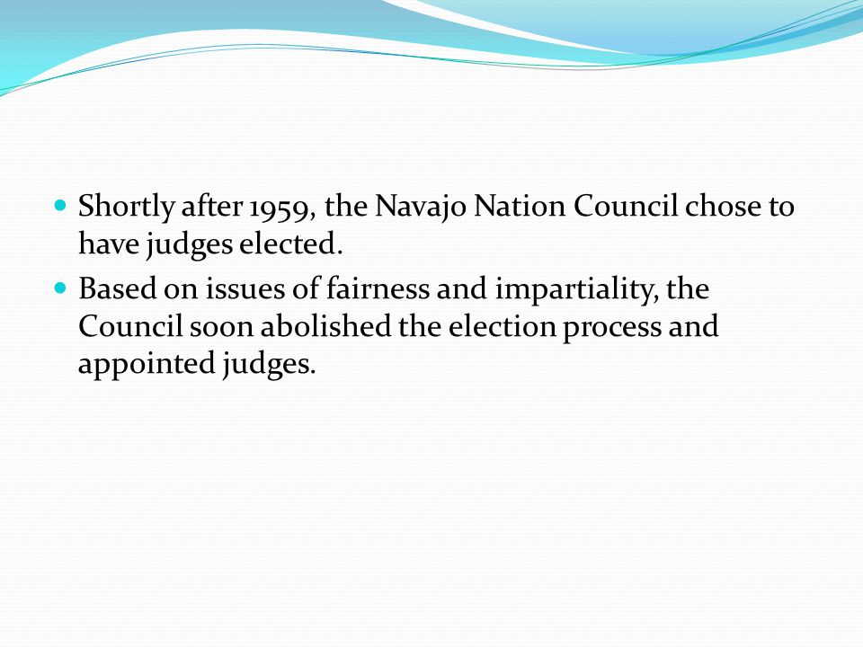 Shortly after 1959, the Navajo Nation Council chose to have judges elected.