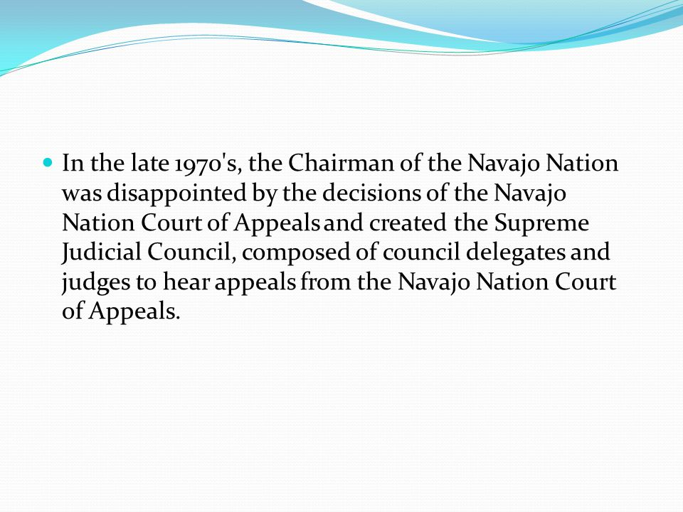 In the late 1970 s, the Chairman of the Navajo Nation was disappointed by the decisions of the Navajo Nation Court of Appeals and created the Supreme Judicial Council, composed of council delegates and judges to hear appeals from the Navajo Nation Court of Appeals.