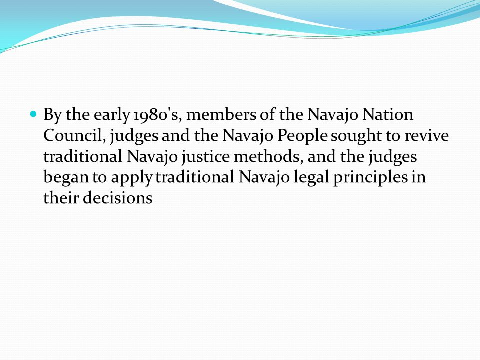 By the early 1980 s, members of the Navajo Nation Council, judges and the Navajo People sought to revive traditional Navajo justice methods, and the judges began to apply traditional Navajo legal principles in their decisions