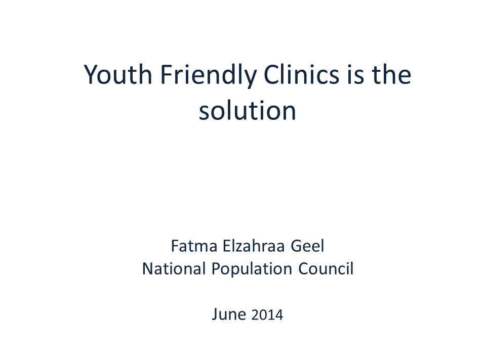 Youth Friendly Clinics is the solution Fatma Elzahraa Geel National Population Council June 2014