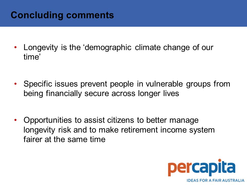 Concluding comments Longevity is the 'demographic climate change of our time' Specific issues prevent people in vulnerable groups from being financially secure across longer lives Opportunities to assist citizens to better manage longevity risk and to make retirement income system fairer at the same time