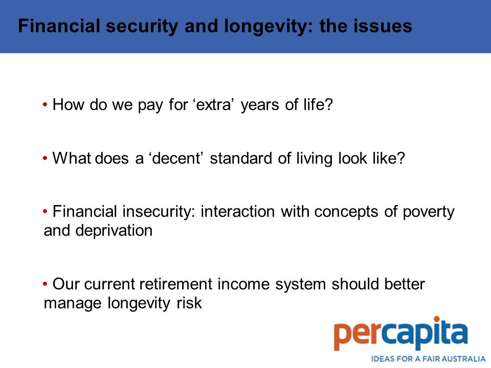Financial security and longevity: the issues How do we pay for 'extra' years of life.