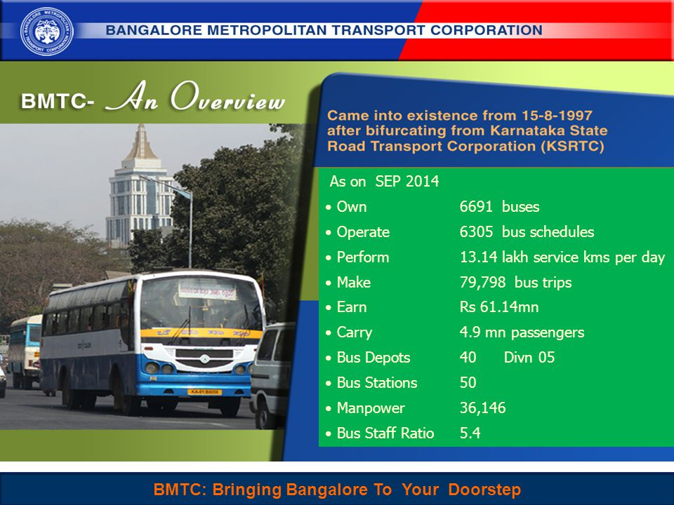 BMTC : Sustainable, People-Centered and Choice mode of Travel for Everyone 2 As on SEP 2014 Own 6691 buses Operate 6305 bus schedules Perform 13.14 lakh service kms per day Make 79,798 bus trips Earn Rs 61.14mn Carry 4.9 mn passengers Bus Depots 40 Divn 05 Bus Stations 50 Manpower 36,146 Bus Staff Ratio 5.4 BMTC: Bringing Bangalore To Your Doorstep