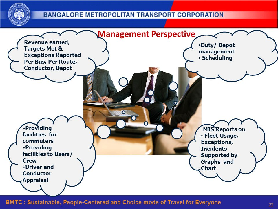BMTC : Sustainable, People-Centered and Choice mode of Travel for Everyone 22 Duty/ Depot management Scheduling MIS Reports on Fleet Usage, Exceptions, Incidents Supported by Graphs and Chart Revenue earned, Targets Met & Exceptions Reported Per Bus, Per Route, Conductor, Depot Providing facilities for commuters Providing facilities to Users/ Crew Driver and Conductor Appraisal Management Perspective