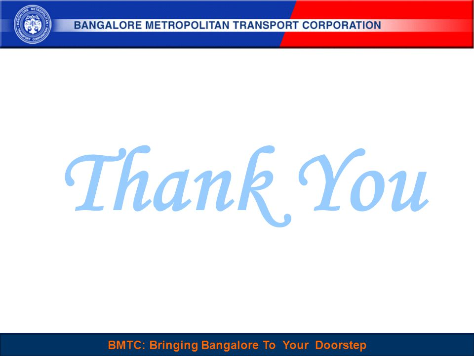 BMTC : Sustainable, People-Centered and Choice mode of Travel for Everyone 25 Thank You BMTC: Bringing Bangalore To Your Doorstep