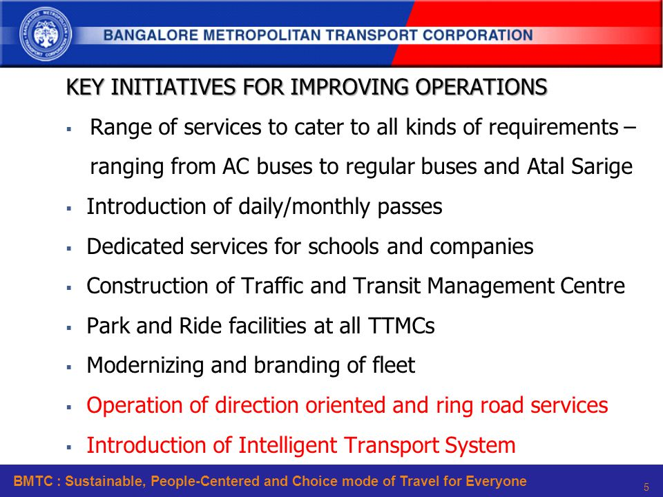 BMTC : Sustainable, People-Centered and Choice mode of Travel for Everyone 5 KEY INITIATIVES FOR IMPROVING OPERATIONS  Range of services to cater to all kinds of requirements – ranging from AC buses to regular buses and Atal Sarige  Introduction of daily/monthly passes  Dedicated services for schools and companies  Construction of Traffic and Transit Management Centre  Park and Ride facilities at all TTMCs  Modernizing and branding of fleet  Operation of direction oriented and ring road services  Introduction of Intelligent Transport System