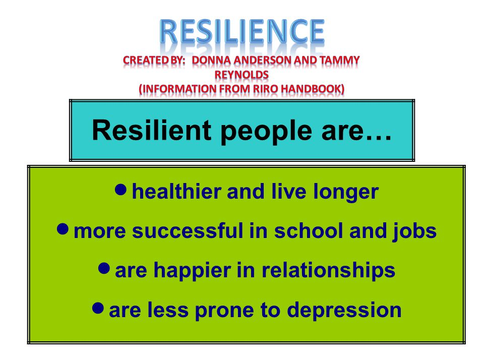 Resilient people are…  healthier and live longer  more successful in school and jobs  are happier in relationships  are less prone to depression