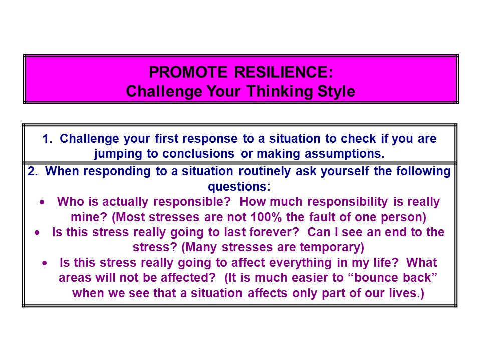 PROMOTE RESILIENCE: Challenge Your Thinking Style 1. Challenge your first response to a situation to check if you are jumping to conclusions or making