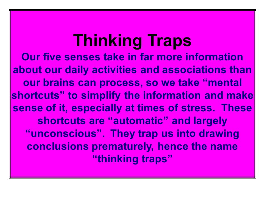 "Thinking Traps Our five senses take in far more information about our daily activities and associations than our brains can process, so we take ""menta"