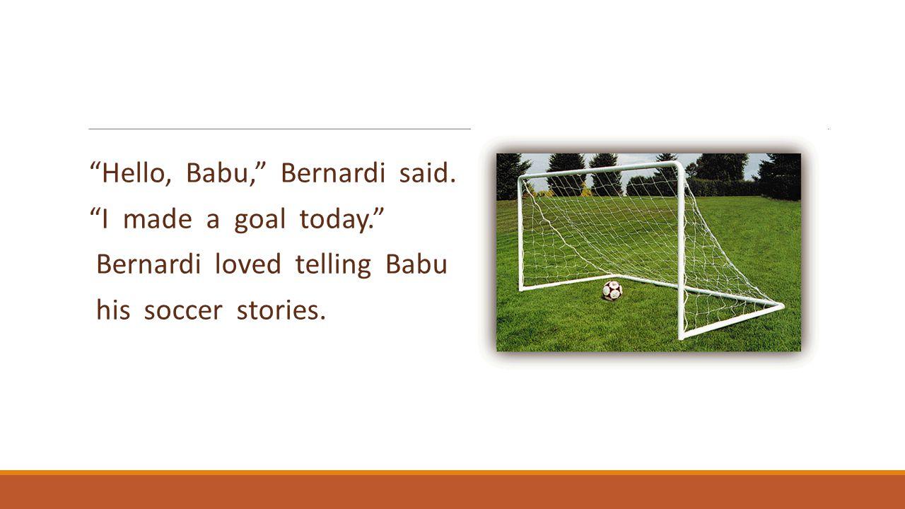 """Hello, Babu,"" Bernardi said. ""I made a goal today."" Bernardi loved telling Babu his soccer stories."