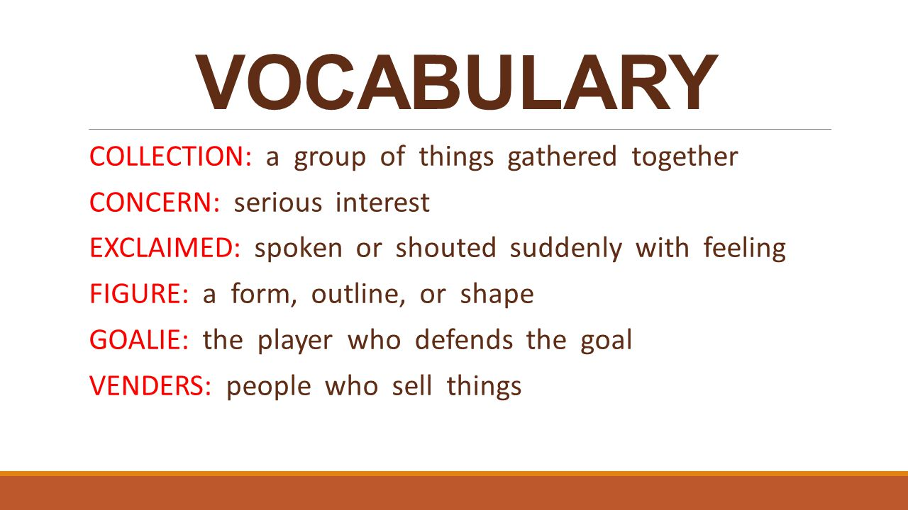 VOCABULARY COLLECTION: a group of things gathered together CONCERN: serious interest EXCLAIMED: spoken or shouted suddenly with feeling FIGURE: a form