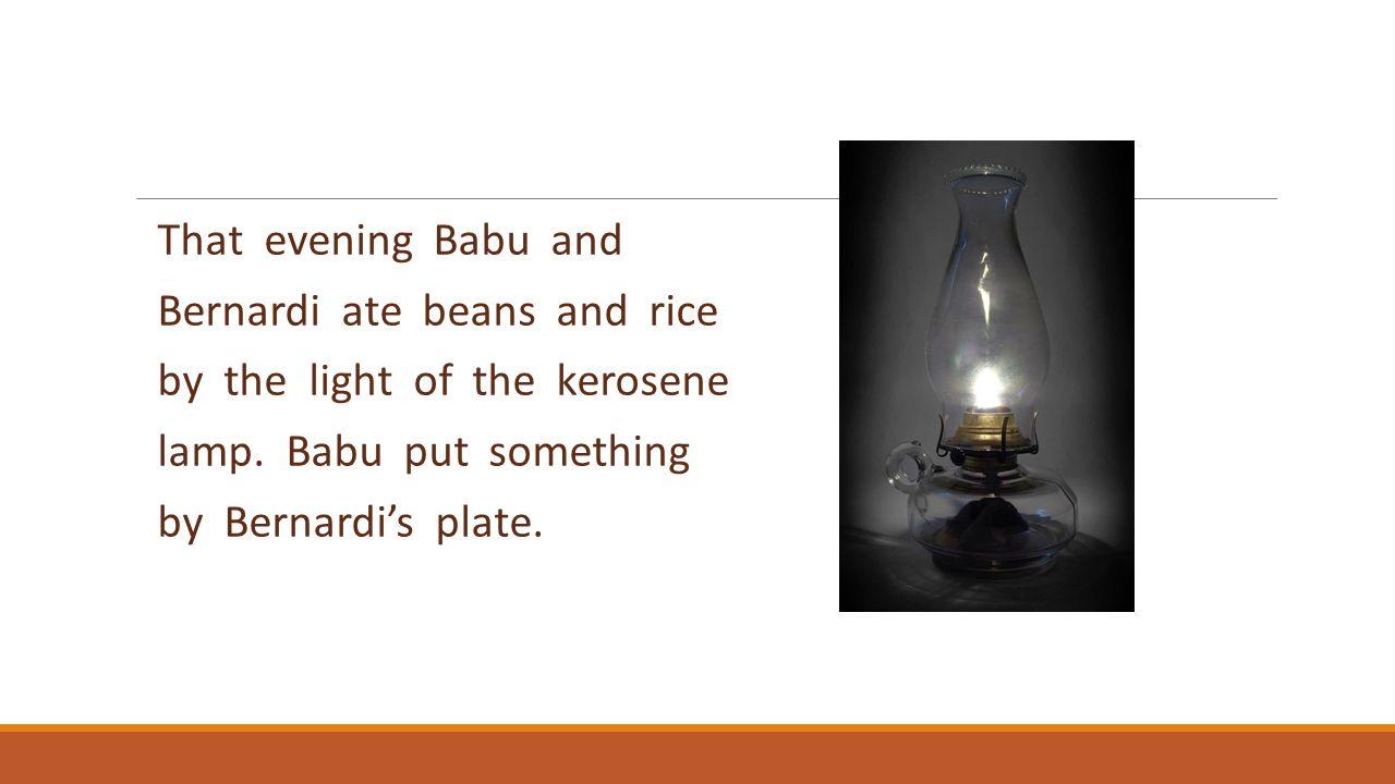 That evening Babu and Bernardi ate beans and rice by the light of the kerosene lamp. Babu put something by Bernardi's plate.