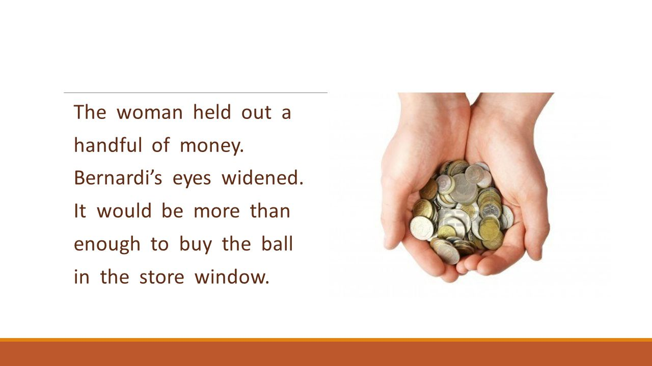 The woman held out a handful of money. Bernardi's eyes widened. It would be more than enough to buy the ball in the store window.