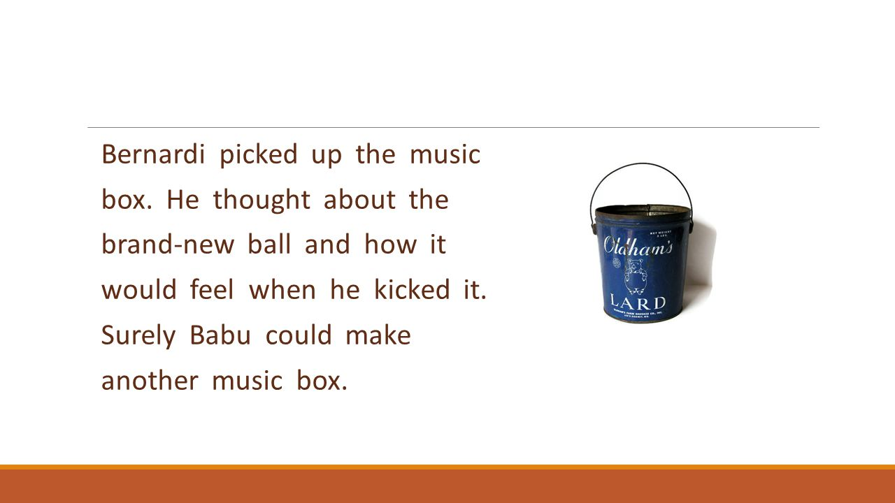 Bernardi picked up the music box. He thought about the brand-new ball and how it would feel when he kicked it. Surely Babu could make another music bo
