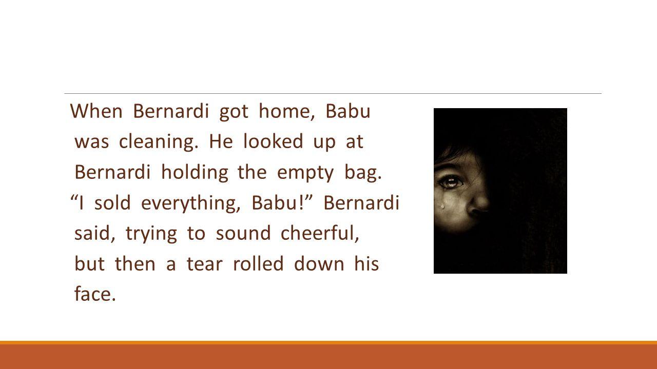 "When Bernardi got home, Babu was cleaning. He looked up at Bernardi holding the empty bag. ""I sold everything, Babu!"" Bernardi said, trying to sound c"