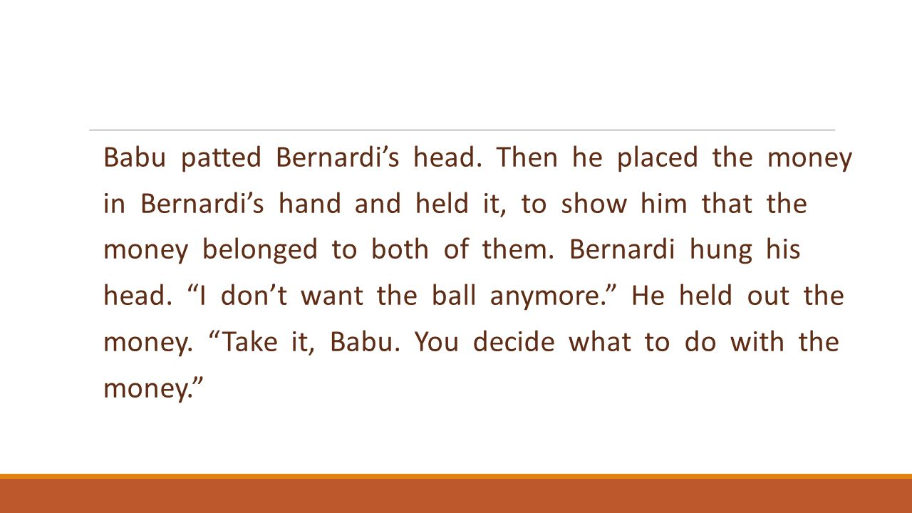 Babu patted Bernardi's head. Then he placed the money in Bernardi's hand and held it, to show him that the money belonged to both of them. Bernardi hu