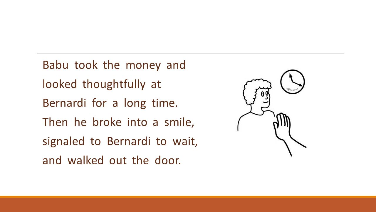 Babu took the money and looked thoughtfully at Bernardi for a long time. Then he broke into a smile, signaled to Bernardi to wait, and walked out the