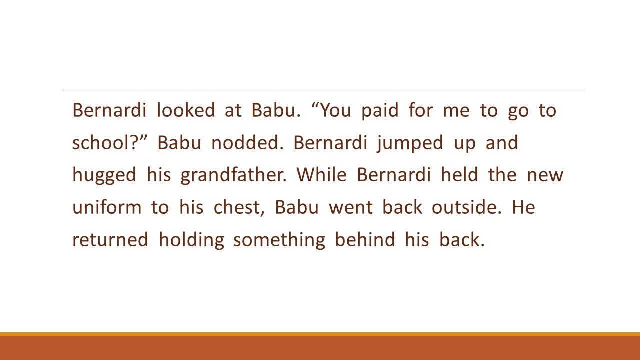 """Bernardi looked at Babu. """"You paid for me to go to school?"""" Babu nodded. Bernardi jumped up and hugged his grandfather. While Bernardi held the new un"""