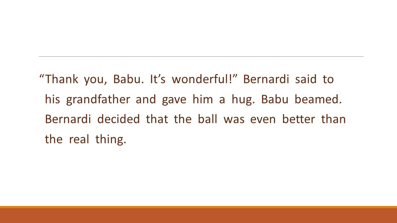 """Thank you, Babu. It's wonderful!"" Bernardi said to his grandfather and gave him a hug. Babu beamed. Bernardi decided that the ball was even better th"