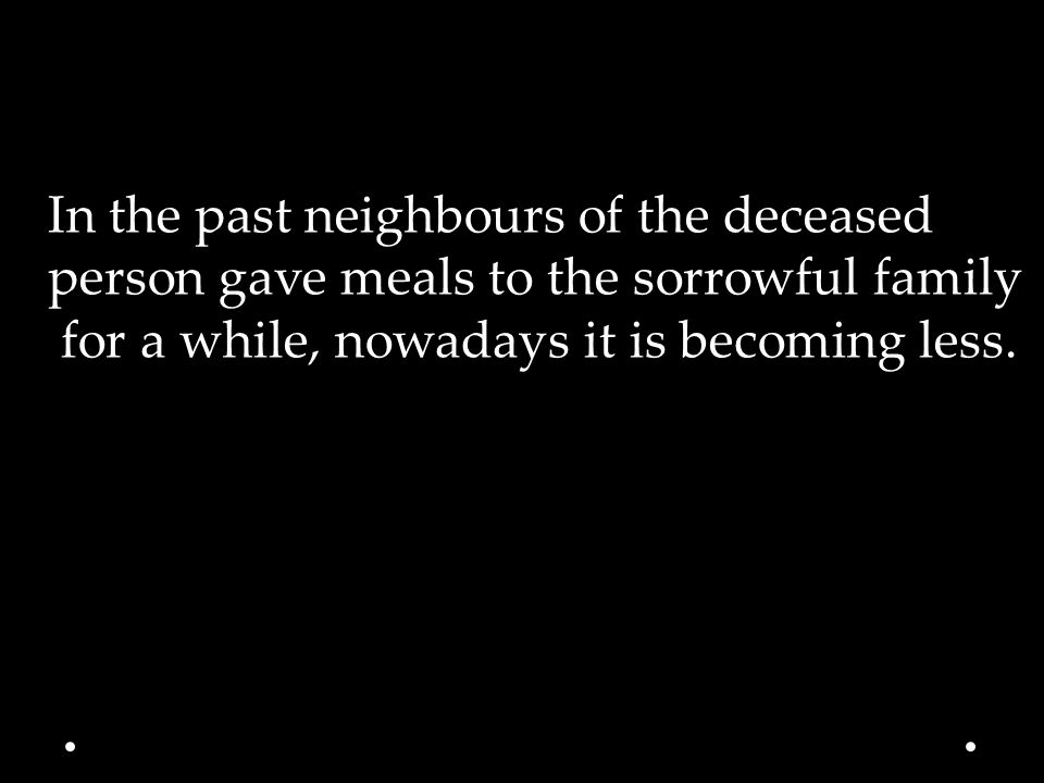 In the past neighbours of the deceased person gave meals to the sorrowful family for a while, nowadays it is becoming less.