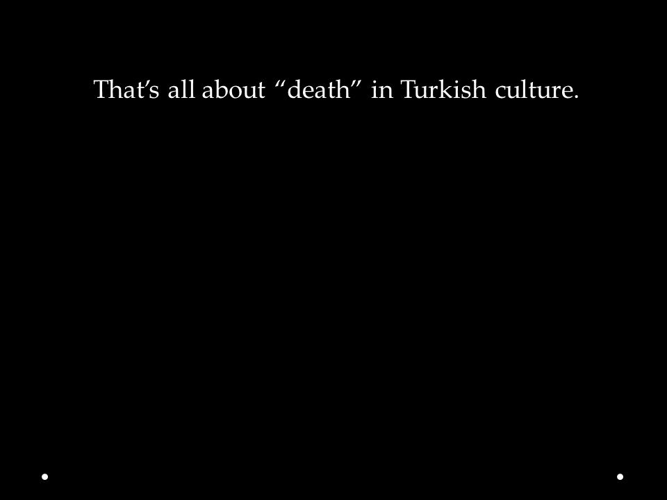 That's all about death in Turkish culture.