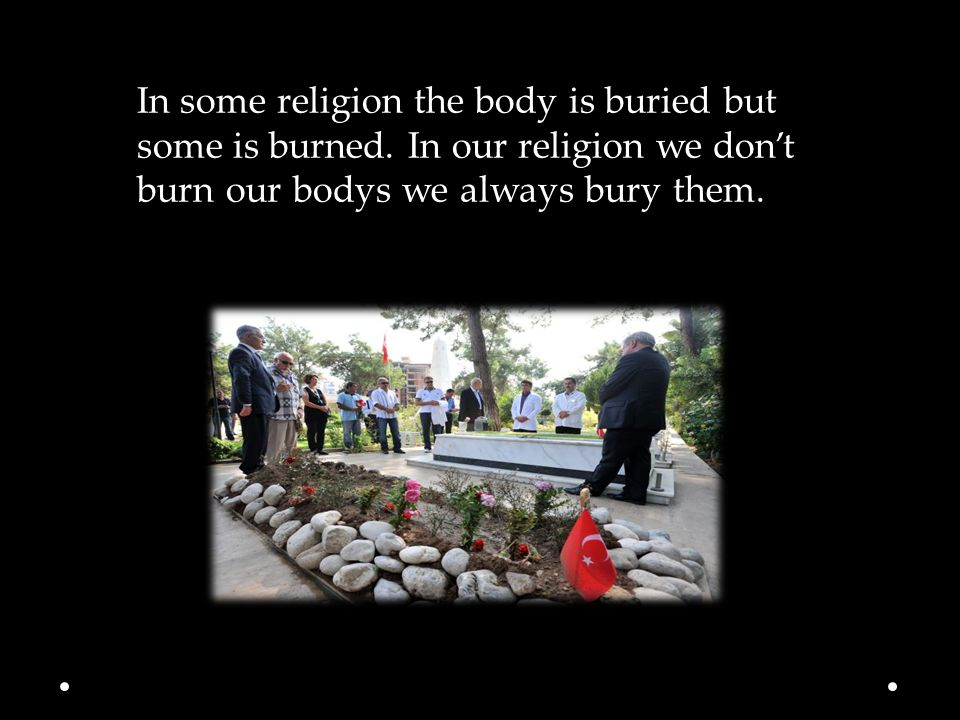 In some religion the body is buried but some is burned.