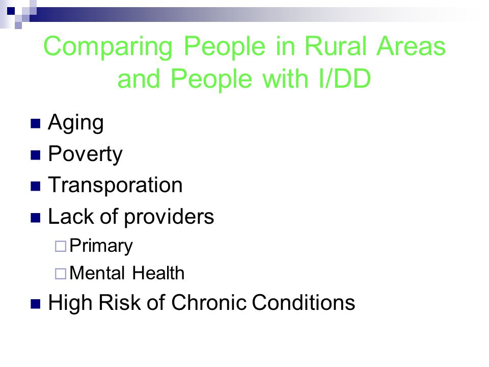 Comparing People in Rural Areas and People with I/DD Aging Poverty Transporation Lack of providers  Primary  Mental Health High Risk of Chronic Conditions