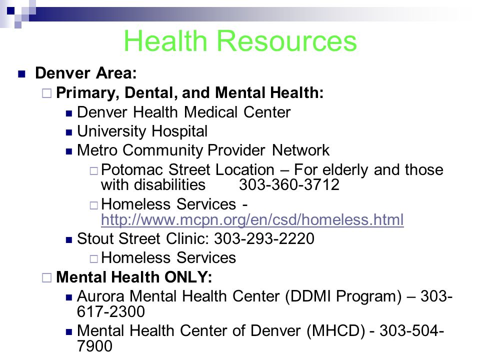 Health Resources Denver Area:  Primary, Dental, and Mental Health: Denver Health Medical Center University Hospital Metro Community Provider Network  Potomac Street Location – For elderly and those with disabilities 303-360-3712  Homeless Services - http://www.mcpn.org/en/csd/homeless.html http://www.mcpn.org/en/csd/homeless.html Stout Street Clinic: 303-293-2220  Homeless Services  Mental Health ONLY: Aurora Mental Health Center (DDMI Program) – 303- 617-2300 Mental Health Center of Denver (MHCD) - 303-504- 7900