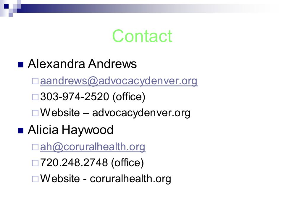 Contact Alexandra Andrews  aandrews@advocacydenver.org aandrews@advocacydenver.org  303-974-2520 (office)  Website – advocacydenver.org Alicia Haywood  ah@coruralhealth.org ah@coruralhealth.org  720.248.2748 (office)  Website - coruralhealth.org