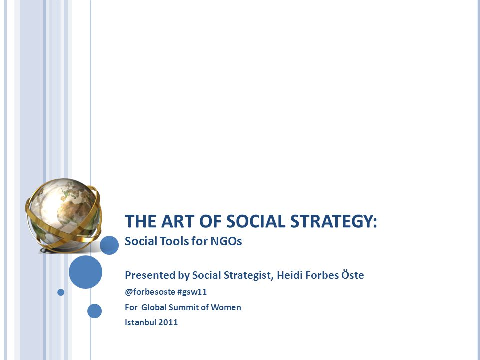 THE ART OF SOCIAL STRATEGY: Social Tools for NGOs Presented by Social Strategist, Heidi Forbes Öste @forbesoste #gsw11 For Global Summit of Women Istanbul 2011