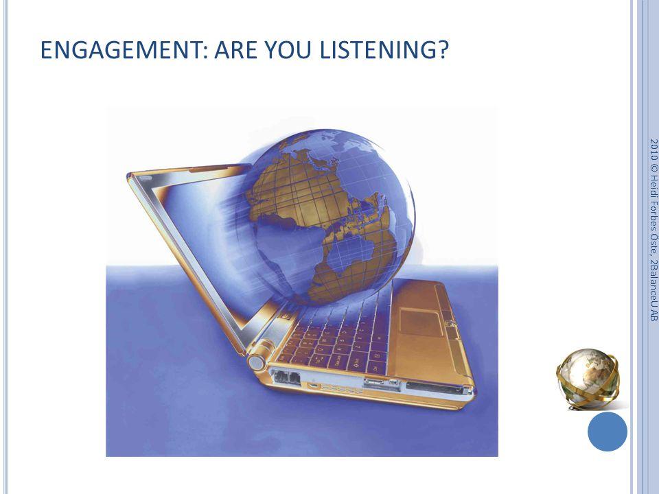 ENGAGEMENT: ARE YOU LISTENING 2010 © Heidi Forbes Öste, 2BalanceU AB