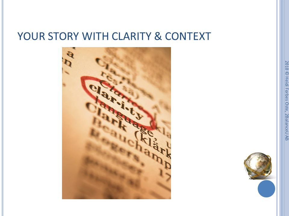 YOUR STORY WITH CLARITY & CONTEXT 2010 © Heidi Forbes Öste, 2BalanceU AB