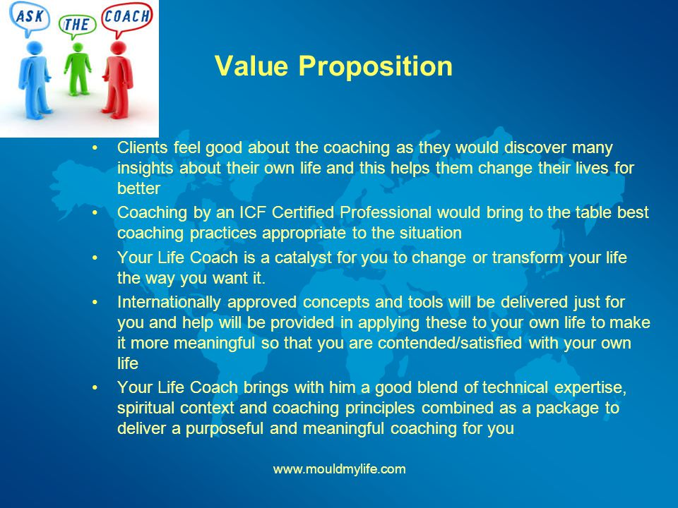 Value Proposition Clients feel good about the coaching as they would discover many insights about their own life and this helps them change their lives for better Coaching by an ICF Certified Professional would bring to the table best coaching practices appropriate to the situation Your Life Coach is a catalyst for you to change or transform your life the way you want it.