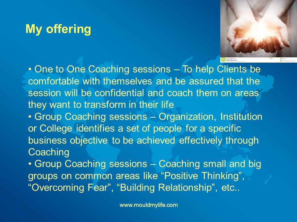 My offering   One to One Coaching sessions – To help Clients be comfortable with themselves and be assured that the session will be confidential and coach them on areas they want to transform in their life Group Coaching sessions – Organization, Institution or College identifies a set of people for a specific business objective to be achieved effectively through Coaching Group Coaching sessions – Coaching small and big groups on common areas like Positive Thinking , Overcoming Fear , Building Relationship , etc..