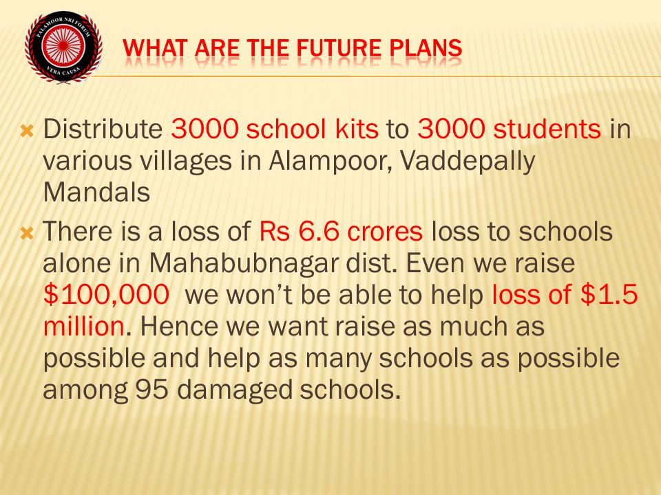  Distribute 3000 school kits to 3000 students in various villages in Alampoor, Vaddepally Mandals  There is a loss of Rs 6.6 crores loss to schools alone in Mahabubnagar dist.