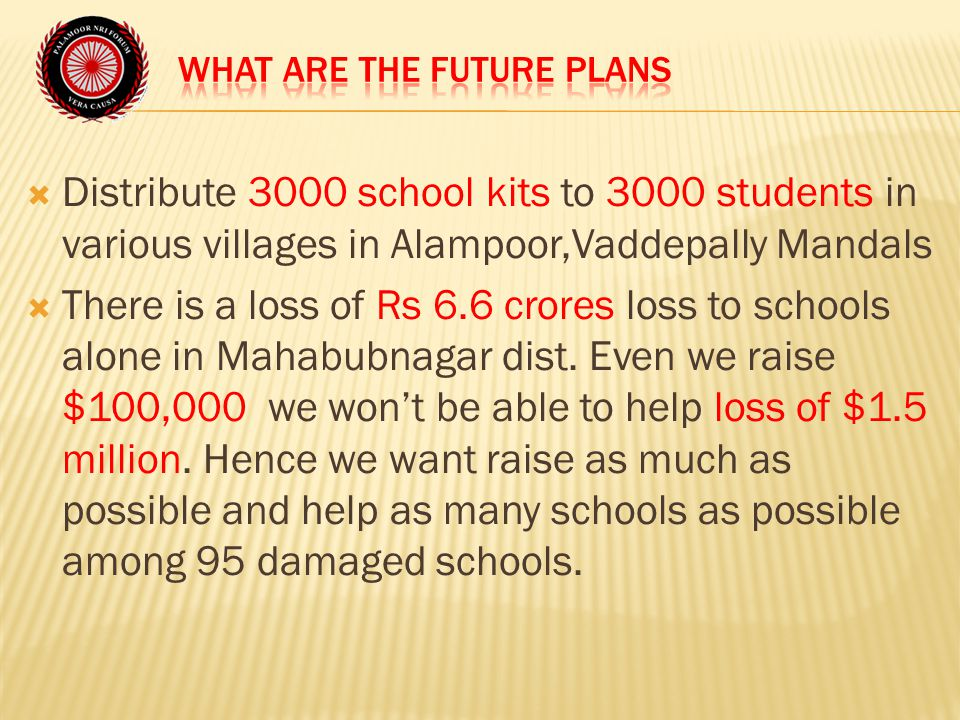  Distribute 3000 school kits to 3000 students in various villages in Alampoor,Vaddepally Mandals  There is a loss of Rs 6.6 crores loss to schools alone in Mahabubnagar dist.