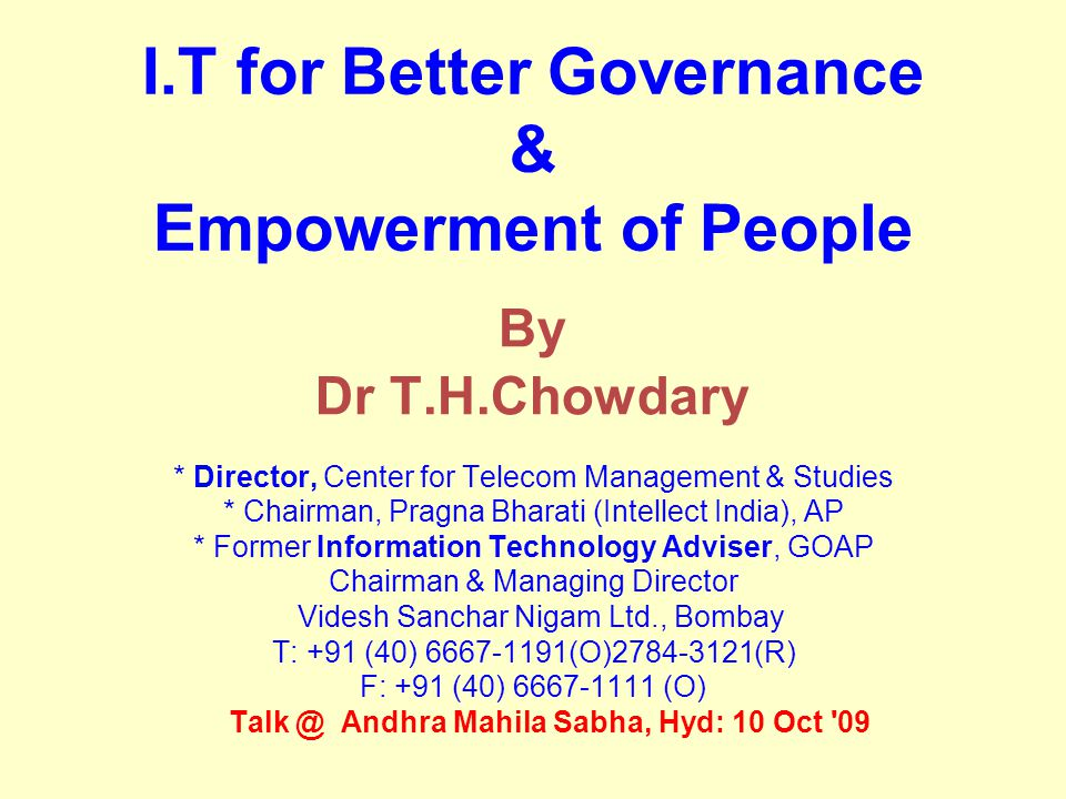 I.T for Better Governance & Empowerment of People By Dr T.H.Chowdary * Director, Center for Telecom Management & Studies * Chairman, Pragna Bharati (Intellect India), AP * Former Information Technology Adviser, GOAP Chairman & Managing Director Videsh Sanchar Nigam Ltd., Bombay T: +91 (40) 6667-1191(O)2784-3121(R) F: +91 (40) 6667-1111 (O)‏ Talk @ Andhra Mahila Sabha, Hyd: 10 Oct 09