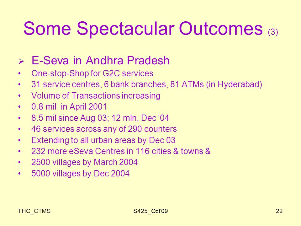 THC_CTMSS425_Oct 0922 Some Spectacular Outcomes (3)  E-Seva in Andhra Pradesh One-stop-Shop for G2C services 31 service centres, 6 bank branches, 81 ATMs (in Hyderabad) Volume of Transactions increasing 0.8 mil in April 2001 8.5 mil since Aug 03; 12 mln, Dec '04 46 services across any of 290 counters Extending to all urban areas by Dec 03 232 more eSeva Centres in 116 cities & towns & 2500 villages by March 2004 5000 villages by Dec 2004