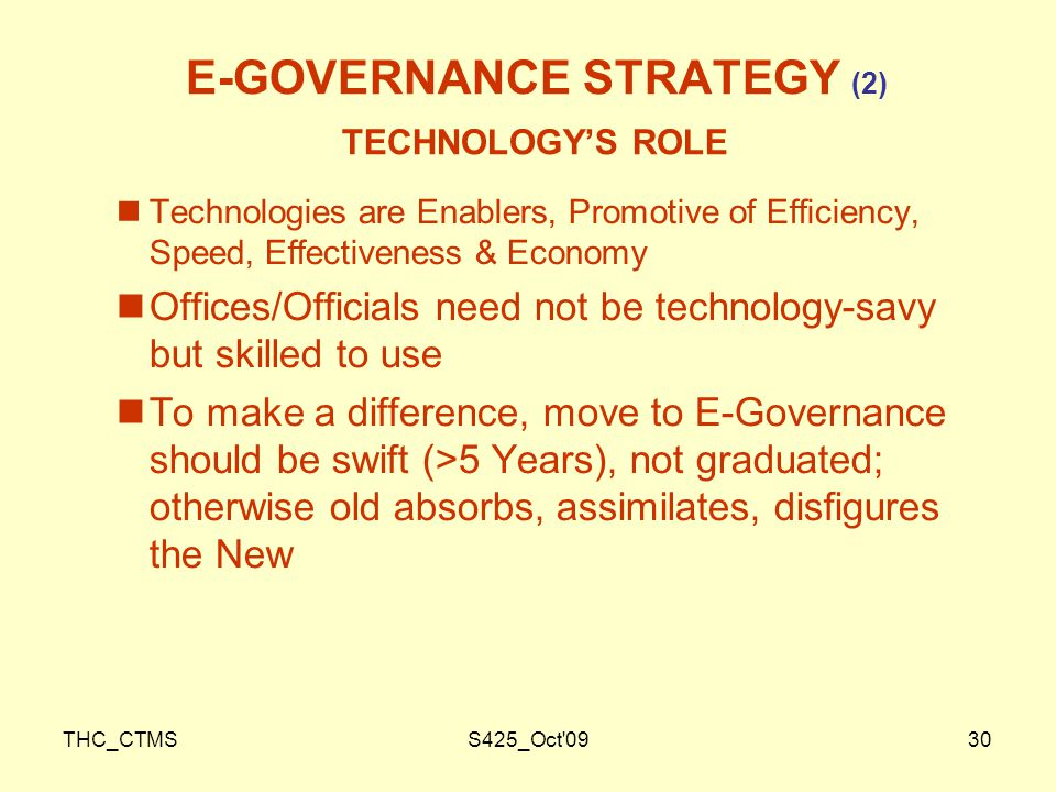 THC_CTMSS425_Oct 0930 E-GOVERNANCE STRATEGY (2) TECHNOLOGY'S ROLE Technologies are Enablers, Promotive of Efficiency, Speed, Effectiveness & Economy Offices/Officials need not be technology-savy but skilled to use To make a difference, move to E-Governance should be swift (>5 Years), not graduated; otherwise old absorbs, assimilates, disfigures the New