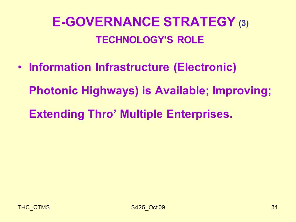 THC_CTMSS425_Oct 0931 E-GOVERNANCE STRATEGY (3) TECHNOLOGY'S ROLE Information Infrastructure (Electronic) Photonic Highways) is Available; Improving; Extending Thro' Multiple Enterprises.