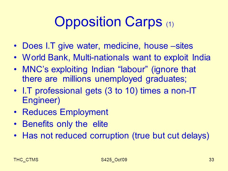 THC_CTMSS425_Oct 0933 Opposition Carps (1) Does I.T give water, medicine, house –sites World Bank, Multi-nationals want to exploit India MNC's exploiting Indian labour (ignore that there are millions unemployed graduates; I.T professional gets (3 to 10) times a non-IT Engineer) Reduces Employment Benefits only the elite Has not reduced corruption (true but cut delays)