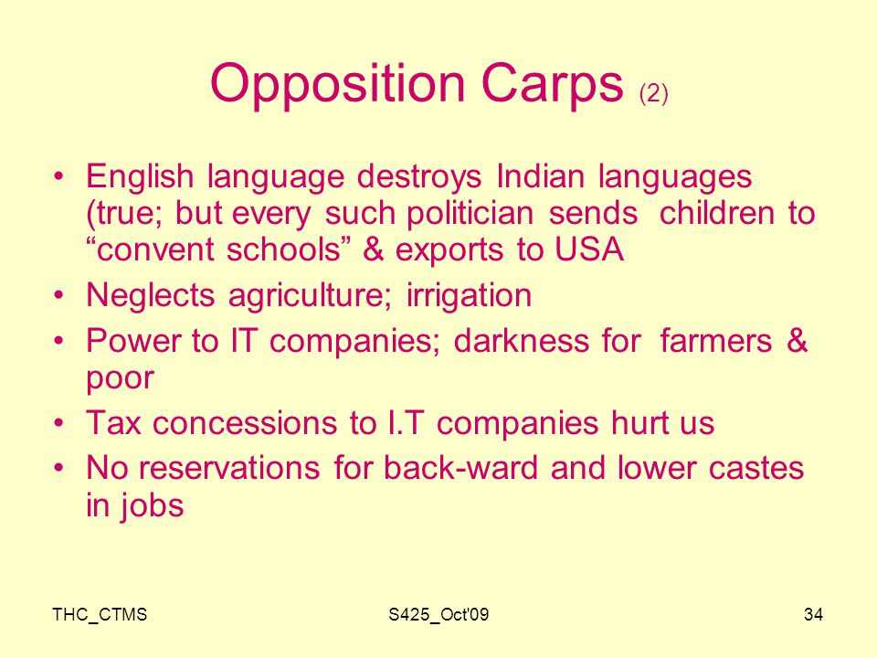 THC_CTMSS425_Oct 0934 Opposition Carps (2) English language destroys Indian languages (true; but every such politician sends children to convent schools & exports to USA Neglects agriculture; irrigation Power to IT companies; darkness for farmers & poor Tax concessions to I.T companies hurt us No reservations for back-ward and lower castes in jobs