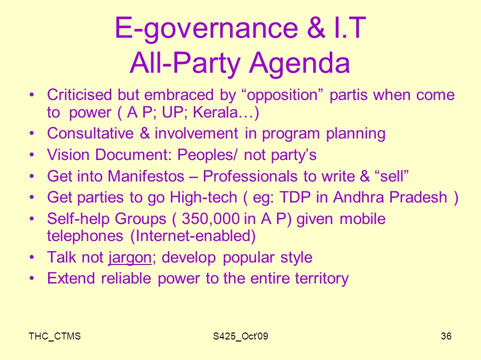 THC_CTMSS425_Oct 0936 E-governance & I.T All-Party Agenda Criticised but embraced by opposition partis when come to power ( A P; UP; Kerala…) Consultative & involvement in program planning Vision Document: Peoples/ not party's Get into Manifestos – Professionals to write & sell Get parties to go High-tech ( eg: TDP in Andhra Pradesh ) Self-help Groups ( 350,000 in A P) given mobile telephones (Internet-enabled) Talk not jargon; develop popular style Extend reliable power to the entire territory