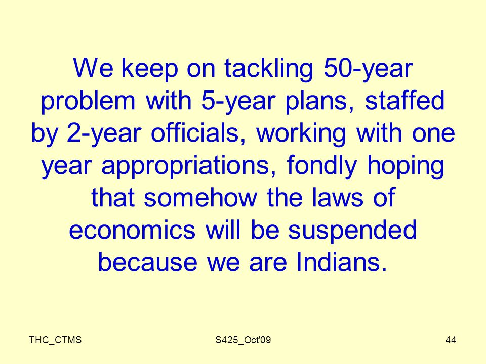 THC_CTMSS425_Oct 0944 We keep on tackling 50-year problem with 5-year plans, staffed by 2-year officials, working with one year appropriations, fondly hoping that somehow the laws of economics will be suspended because we are Indians.