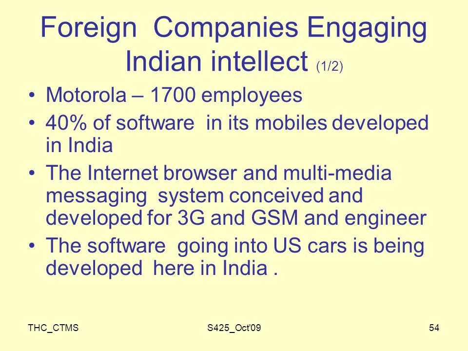 THC_CTMSS425_Oct 0954 Foreign Companies Engaging Indian intellect (1/2) Motorola – 1700 employees 40% of software in its mobiles developed in India The Internet browser and multi-media messaging system conceived and developed for 3G and GSM and engineer The software going into US cars is being developed here in India.