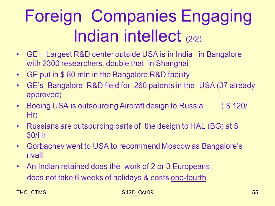 THC_CTMSS425_Oct 0955 Foreign Companies Engaging Indian intellect (2/2) GE – Largest R&D center outside USA is in India in Bangalore with 2300 researchers, double that in Shanghai GE put in $ 80 mln in the Bangalore R&D facility GE's Bangalore R&D field for 260 patents in the USA (37 already approved) Boeing USA is outsourcing Aircraft design to Russia ( $ 120/ Hr) Russians are outsourcing parts of the design to HAL (BG) at $ 30/Hr Gorbachev went to USA to recommend Moscow as Bangalore's rival.