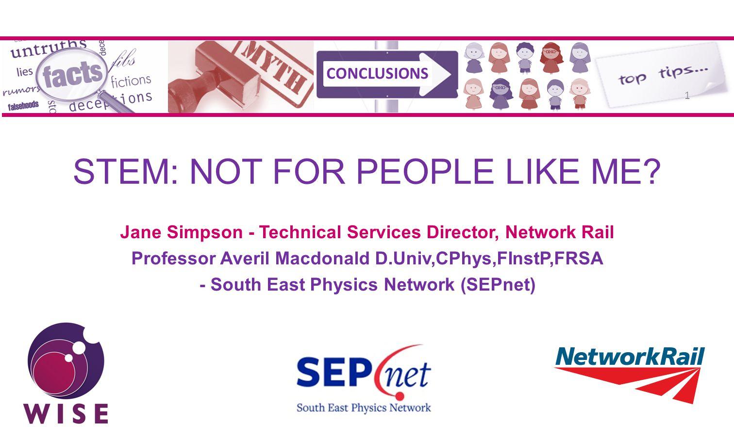 STEM: NOT FOR PEOPLE LIKE ME? Jane Simpson - Technical Services Director, Network Rail Professor Averil Macdonald D.Univ,CPhys,FInstP,FRSA - South Eas