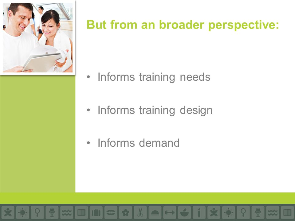Informs training needs Informs training design Informs demand But from an broader perspective:
